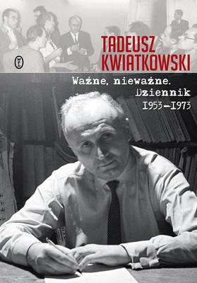 Tadeusz Kwiatkowski - Ważne nieważne. Dziennik 1953-1973