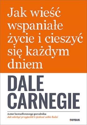 Dale Carnegie - Jak wieść wspaniałe życie i cieszyć się każdym dniem