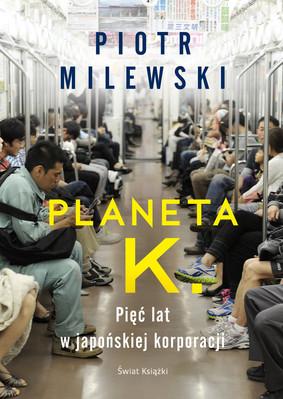 Piotr Milewski - Planeta K. Pięć lat w japońskiej korporacji