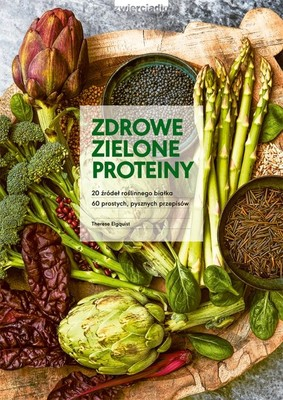 Therese Elgquist - Zdrowe zielone proteiny / Therese Elgquist - The New Green Protein : 20 Gröna Proteinkallor Och 60 Enkla, Lackra Recept