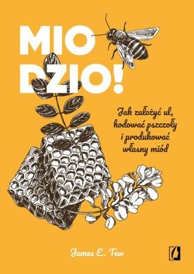 James E. Tew - Miodzio! Jak założyć ul, hodować pszczoły i produkować własny miód
