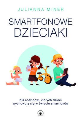 Julianna Miner - Smartfonowe dzieciaki. Dla rodziców, których dzieci wychowują się w świecie smartfonów