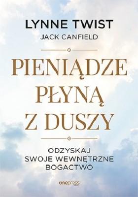 Lynne Twist, Jack Canfield - Pieniądze płyną z duszy. Odzyskaj swoje wewnętrzne bogactwo