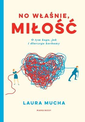 Laura Mucha - No właśnie, miłość. O tym kogo, jak i dlaczego kochamy / Laura Mucha - Love Factually: The Science Of Who, How And Why We Love