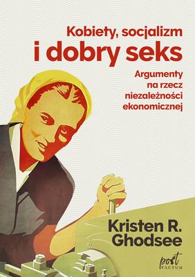 Kristen Ghodsee - Kobiety, socjalizm i dobry seks. Argumenty na rzecz niezależności ekonomicznej / Kristen Ghodsee - Why Women Have Better Sex Under Socialism