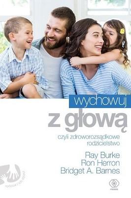 Ray Burke, Ron Herron, Bridget A. Barnes - Wychowuj z głową, czyli zdroworozsądkowe rodzicielstwo