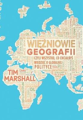 Tim Marshall - Więźniowie geografii czyli wszystko, co chciałbyś wiedzieć o globalnej polityce i geopolityce