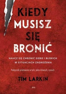 Tim Larkin - Kiedy musisz się bronić. Naucz się chronić siebie i bliskich w sytuacjach zagrożenia / Tim Larkin - When Violence Is The Answer