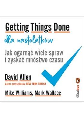 David Allen, Mike Williams, Mark Wallace - Getting Things Done dla nastolatków. Jak ogarnąć wiele spraw i zyskać mnóstwo czasu