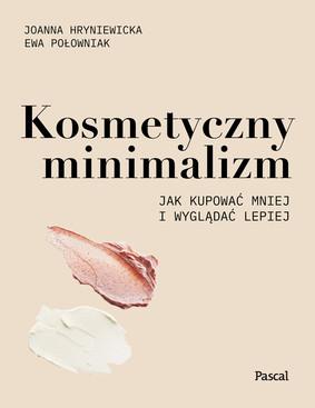 Joanna Hryniewicka, Ewa Połowniak - Kosmetyczny minimalizm. Jak kupować mniej i wyglądać lepiej