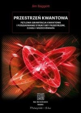 Jim Baggott - Przestrzeń kwantowa. Pętlowa grawitacja kwantowa i poszukiwanie struktury przestrzeni, czasu i Wszechświata