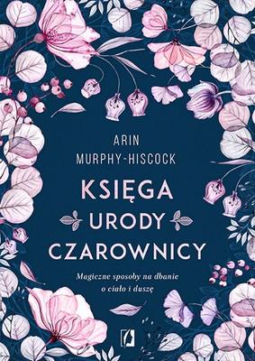 Arin Murphy-Hiscock - Księga urody czarownicy. Magiczne sposoby na dbanie o ciało i duszę