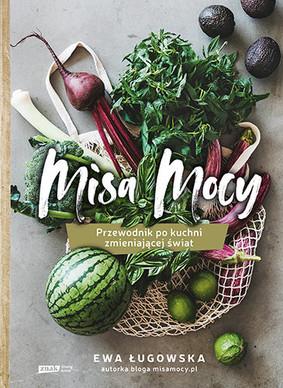 Ewa Ługowska - Misa Mocy. Przewodnik po kuchni zmieniającej świat