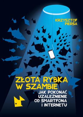 Krzysztof Piersa - Złota rybka w szambie, czyli o uzależnieniu od internetu i smartfona