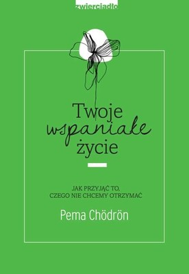 Pema Chödrön - Twoje wspaniałe życie. Jak przyjąć to, czego nie chcemy otrzymać / Pema Chödrön - Welcoming The Unwelcome. Wholehearted Living In A Brokenhearted World