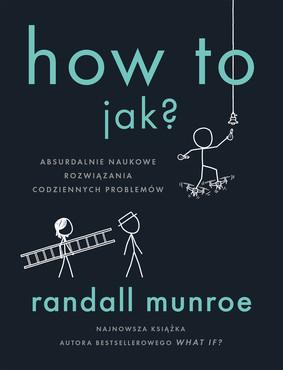 Randall Munroe - How To. Jak? Absurdalnie naukowe rozwiązania codziennych problemów