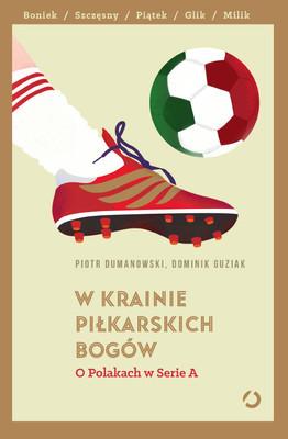 Piotr Dumanowski, Dominik Guziak - W krainie piłkarskich bogów. O Polakach w Serie A
