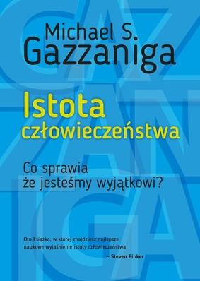 Michael Gazzaniga - Istota człowieczeństwa. Co sprawia, że jesteśmy wyjątkowi