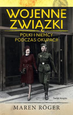 Maren Roger - Wojenne związki. Polki i Niemcy podczas okupacji