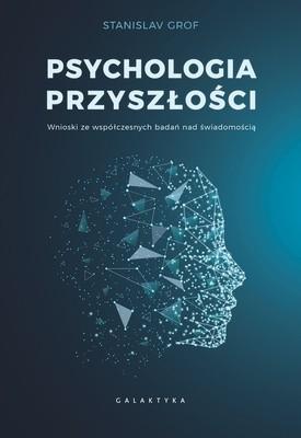Stanislav Grof - Psychologia przyszłości: Wnioski ze współczesnych badań nad świadomością