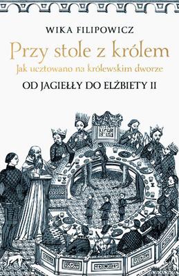 Wika Filipowicz - Przy stole z królem. Jak ucztowano na królewskim dworze
