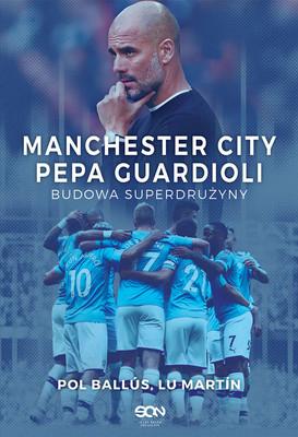Pol Ballus, Lu Martin - Manchester City Pepa Guardioli. Budowa superdrużyny / Pol Ballus, Lu Martin - Pep's City. The Making Of A Superteam