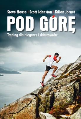 Steve House, Scott Johnston, Kilian Jornet - Pod górę. Trening dla biegaczy i skiturowców