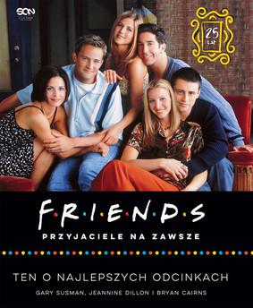 Gary Susman, Jeannine Dillon, Bryan Cairns - Friends. Przyjaciele na zawsze. Ten o najlepszych odcinkach / Gary Susman, Jeannine Dillon - Friends Forever