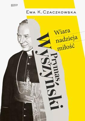 Ewa K. Czaczkowska - Prymas Wyszyński. Wiara, nadzieja, miłość