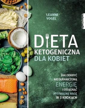 Leanne Vogel - Dieta ketogeniczna dla kobiet. Jak odkryć nieograniczoną energię i osiągnąć optymalną wagę w 3 krokach / Leanne Vogel - Keto For Women