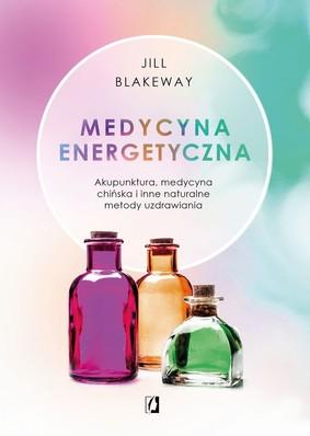 Jill Blakeway - Medycyna energetyczna. Akupunktura, medycyna chińska i inne naturalne metody uzdrawiania
