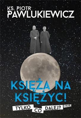 Piotr Pawlukiewicz - Księża na Księżyc! Tylko co dalej?