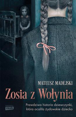 Mateusz Madejski - Zosia z Wołynia. Prawdziwa historia dziewczynki, która ocaliła żydowskie dziecko