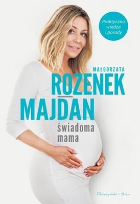 Małgorzata Rozenek-Majdan - Świadoma mama. Praktyczna wiedza i porady