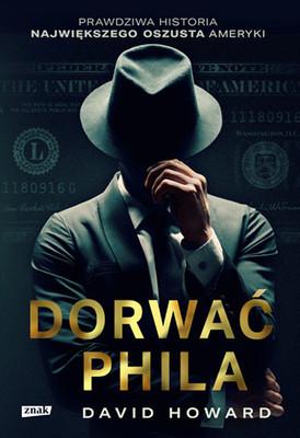 David Howard - Dorwać Phila. Prawdziwa historia pościgu za nawiększym oszustem Ameryki