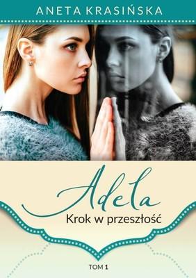 Aneta Krasińska - Krok w przeszłość. Adela. Tom 1