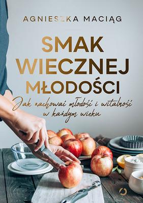 Agnieszka Maciąg - Smak wiecznej młodości. Jak zachować młodość i witalność w każdym wieku