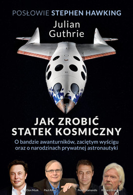 Julian Guthrie, Stephen Hawking - Jak zrobić statek kosmiczny. O bandzie awanturników, zaciętym wyścigu oraz o narodzinach prywatnej astronautyki / Julian Guthrie, Stephen Hawking - How To Make A Spaceship