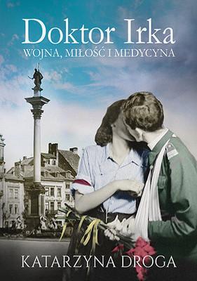 Katarzyna Droga - Doktor Irka. Wojna, miłość i medycyna