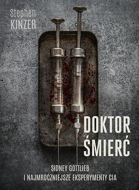 Stephen Kinzer - Doktor Śmierć. Sidney Gottlieb i najmroczniejsze eksperymenty CIA