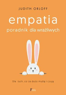 Judith Orloff - Empatia. Poradnik dla wrażliwych. Dla tych, co za dużo myślą i czują / Judith Orloff - The Empath's Survival Guide: Life Strategies For Sensitive People