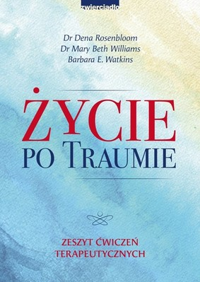 Dena Rosenbloom, Mary Beth Williams - Życie po traumie. Zeszyt ćwiczeń terapeutycznych / Dena Rosenbloom, Mary Beth Williams - Life After Trauma