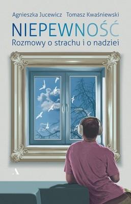 Agnieszka Jucewicz, Tomasz Kwaśniewski - Niepewność. Rozmowy o strachu i nadziei