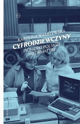 Karolina Wasilewska - Cyfrodziewczyny. Pionierki polskiej informatyki