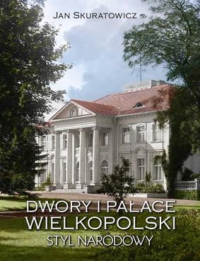 Jan Skuratowicz - Dwory i pałace Wielkopolski. Styl narodowy