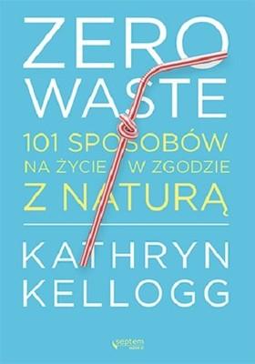 Kathryn Kellogg - Zero waste. 101 sposobów na życie w zgodzie z naturą