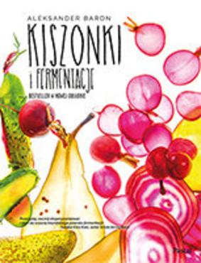 Aleksander Baron - Kiszonki i fermentacje. Bestseller w nowej odsłonie