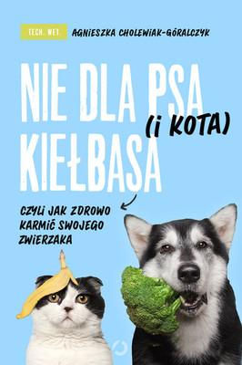 Agnieszka Cholewiak-Góralczyk - Nie dla psa (i kota) kiełbasa, czyli jak zdrowo karmić swojego zwierzaka