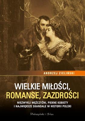 Andrzej Zieliński - Wielkie miłości, romanse, zazdrości. Niezwykli mężczyźni, piękne kobiety i największe skandale w historii Polski