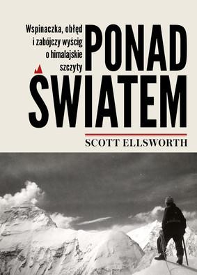 Scott Ellsworth - Ponad światem. Wspinaczka, obłęd i zabójczy wyścig o himalajskie szczyty